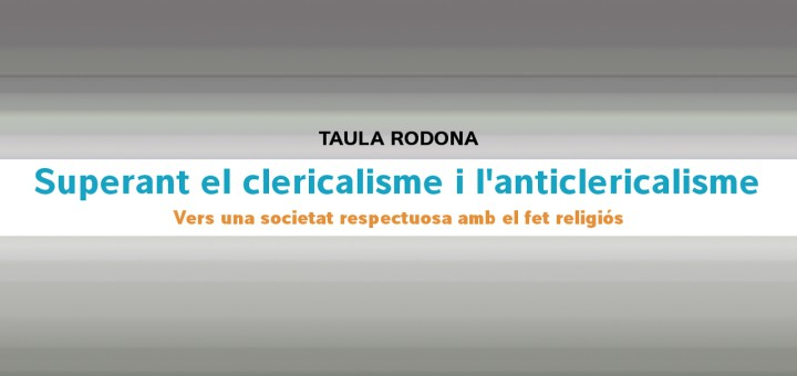 [VIDEO] Taula Rodona: Superant el clericalisme i l'anticlericalisme